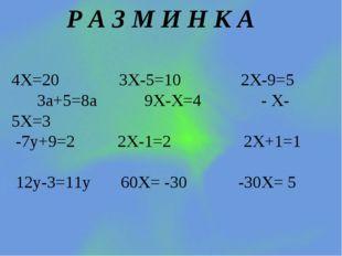 Р А З М И Н К А 4Х=20 3Х-5=10 2Х-9=5 3a+5=8a 9Х-Х=4 - Х- 5Х=3 -7у+9=2 2Х-1=2