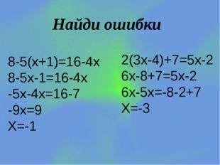 Найди ошибки 8-5(х+1)=16-4х 8-5х-1=16-4х -5х-4х=16-7 -9х=9 Х=-1 2(3х-4)+7=5х-