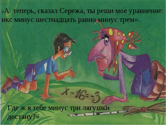«А теперь, сказал Сережа, ты реши мое уравнение: икс минус шестнадцать равно...