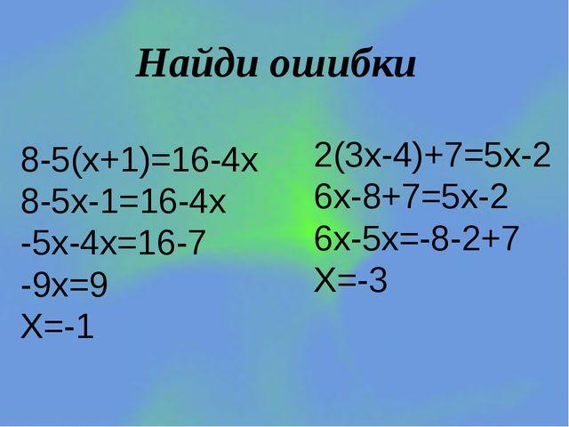 Найди ошибки 8-5(х+1)=16-4х 8-5х-1=16-4х -5х-4х=16-7 -9х=9 Х=-1 2(3х-4)+7=5х-...