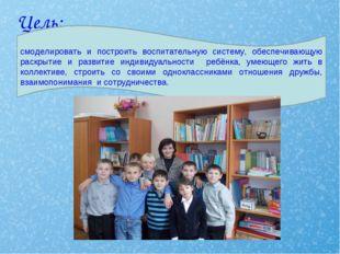 Цель: смоделировать и построить воспитательную систему, обеспечивающую раскр