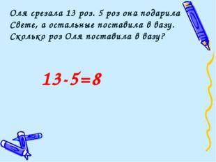 13-5=8 Оля срезала 13 роз. 5 роз она подарила Свете, а остальные поставила в