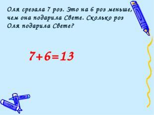 7+6=13 Оля срезала 7 роз. Это на 6 роз меньше, чем она подарила Свете. Скольк