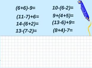(6+6)-9= (11-7)+6= 10-(6-2)= 9+(4+5)= (13-6)+9= 14-(6+2)= (8+4)-7= 13-(7-2)=