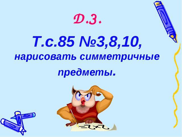 Д.З. Т.с.85 №3,8,10, нарисовать симметричные предметы.