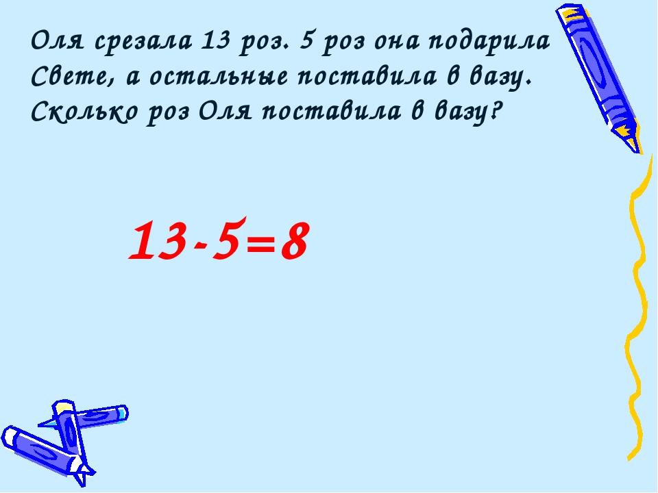 13-5=8 Оля срезала 13 роз. 5 роз она подарила Свете, а остальные поставила в...