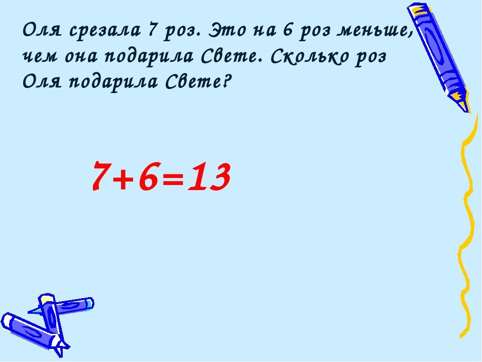 7+6=13 Оля срезала 7 роз. Это на 6 роз меньше, чем она подарила Свете. Скольк...