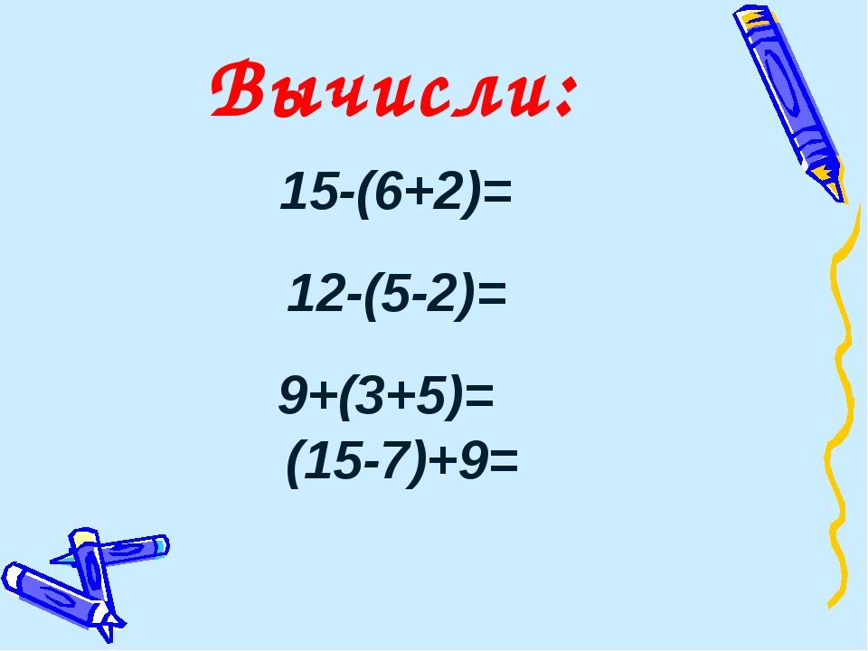 15-(6+2)= 12-(5-2)= 9+(3+5)= (15-7)+9= Вычисли: