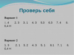 Проверь себя Вариант 1 1. 4 2. 3 3. 1 4. 3 5.3 6.3 7. 4 8. 0,4 Н Вариант 2 1.