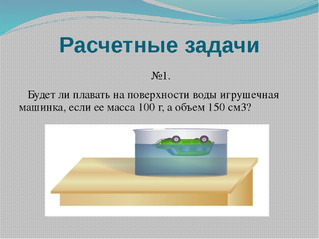 Расчетные задачи №1. Будет ли плавать на поверхности воды игрушечная машинка,...