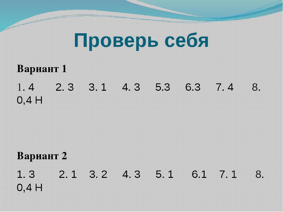 Проверь себя Вариант 1 1. 4 2. 3 3. 1 4. 3 5.3 6.3 7. 4 8. 0,4 Н Вариант 2 1....