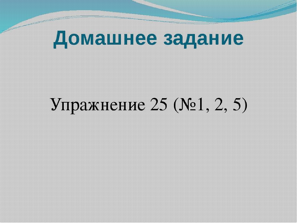 Домашнее задание Упражнение 25 (№1, 2, 5)