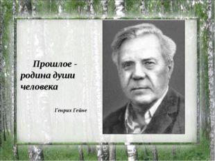 Прошлое - родина души человека Генрих Гейне