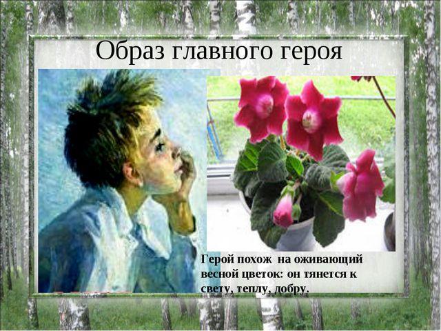 Образ главного героя Герой похож на оживающий весной цветок: он тянется к све...