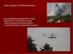 Огонь подходил к населённым пунктам. Была задействована авиация МЧС, которая