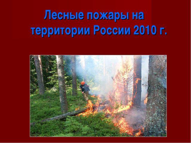 Лесные пожары на территории России 2010 г.