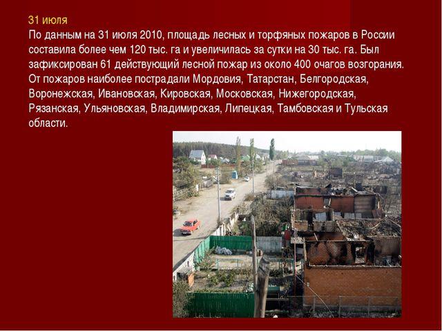 31 июля По данным на 31 июля 2010, площадь лесных и торфяных пожаров в России...