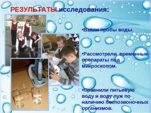 РЕЗУЛЬТАТЫ исследования: Взяли пробы воды. Рассмотрели временные препараты по