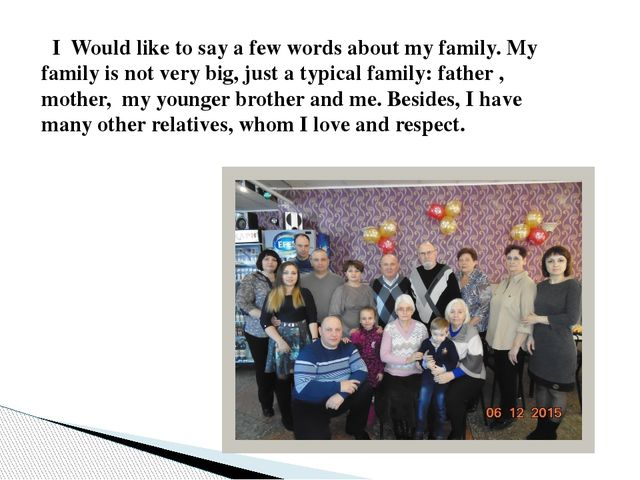 I Would like to say a few words about my family. My family is not very big,...
