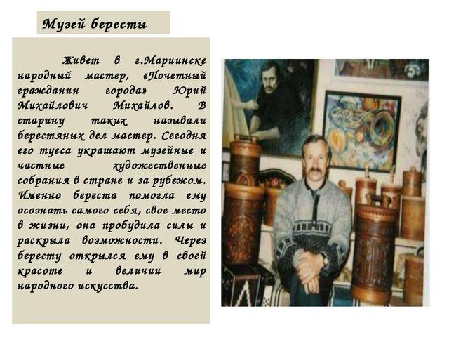 Музей бересты  Живет в г.Мариинске народный мастер, «Почетный гражданин гор...