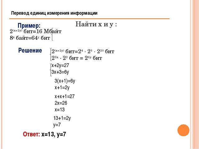 Перевод единиц измерения информации Пример: Решение Ответ: х=13, у=7 3(х+1)=6...