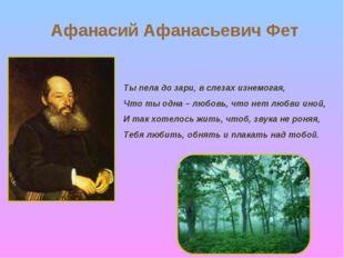 Афанасий Афанасьевич Фет Ты пела до зари, в слезах изнемогая, Что ты одна – л