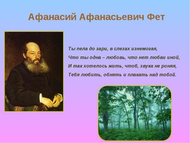 Афанасий Афанасьевич Фет Ты пела до зари, в слезах изнемогая, Что ты одна – л...