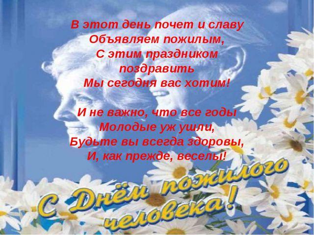 В этот день почет и славу Объявляем пожилым, С этим праздником поздравить Мы...