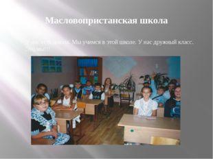 Масловопристанская школа У нас есть школа. Мы учимся в этой школе. У нас друж