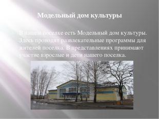 Модельный дом культуры В нашем поселке есть Модельный дом культуры. Здесь про