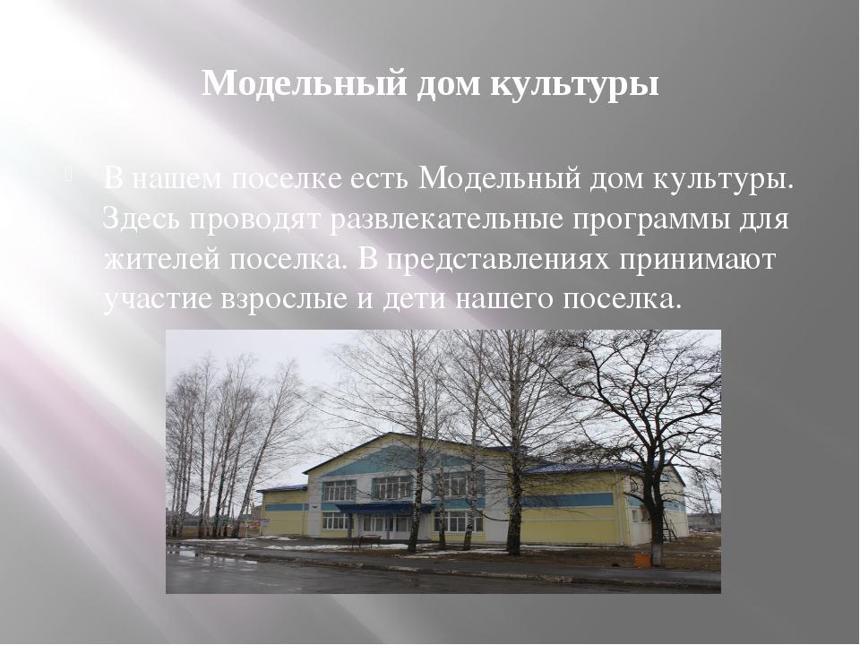 Модельный дом культуры В нашем поселке есть Модельный дом культуры. Здесь про...