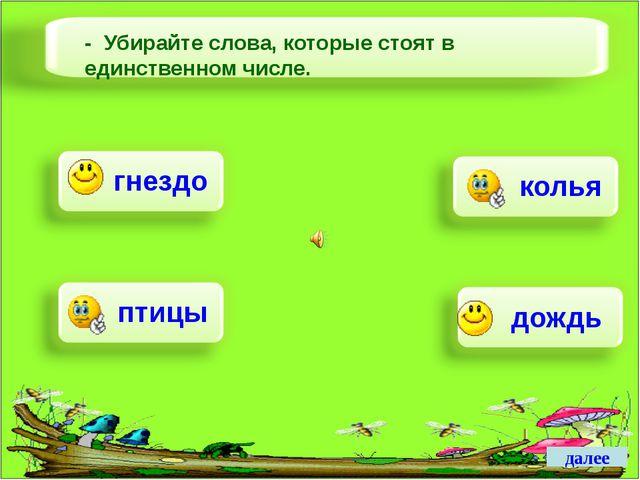 далее далее - Убирайте слова, которые стоят в единственном числе. дождь птицы...