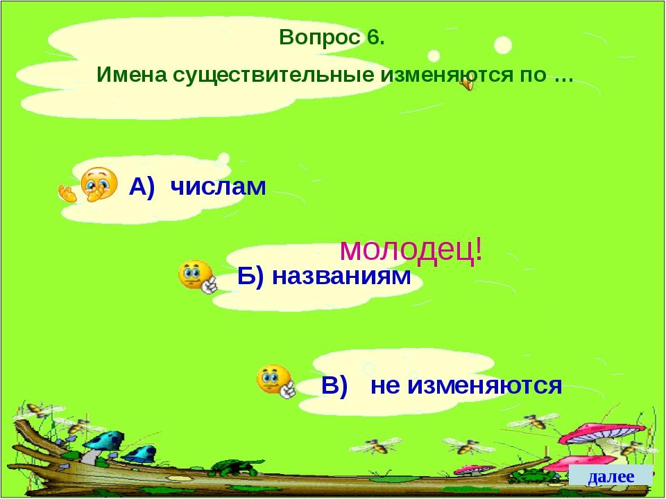 Вопрос 6. Имена существительные изменяются по … молодец! далее А) числам Б)...