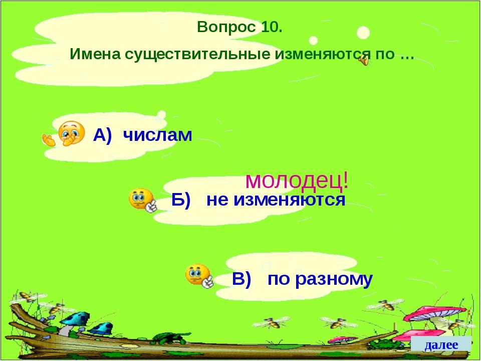 Вопрос 10. Имена существительные изменяются по … молодец! далее А) числам Б)...