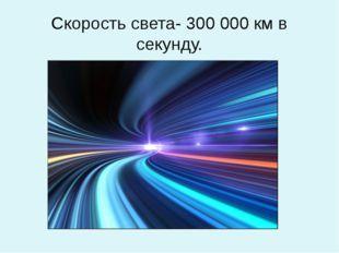 Скорость света- 300 000 км в секунду.