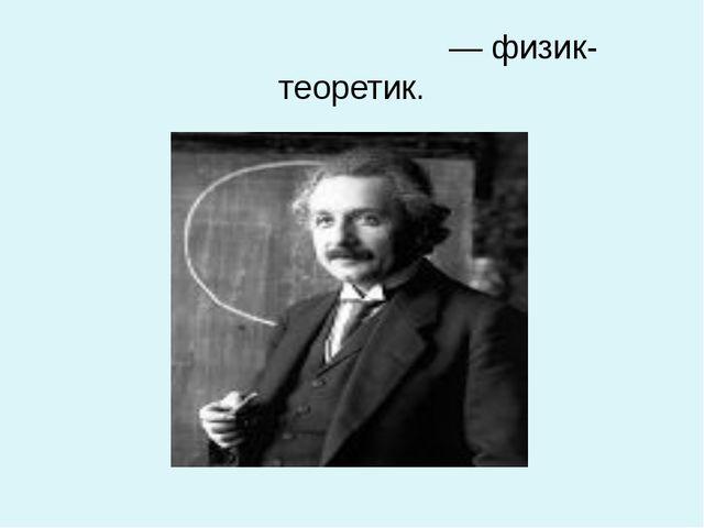 Альбе́ртЭйнште́йн— физик-теоретик.