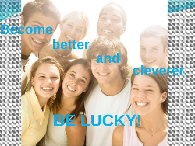 BE LUCKY! Become better and cleverer.