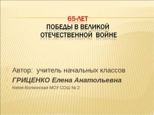 Автор: учитель начальных классов ГРИЦЕНКО Елена Анатольевна Князе-Волконская