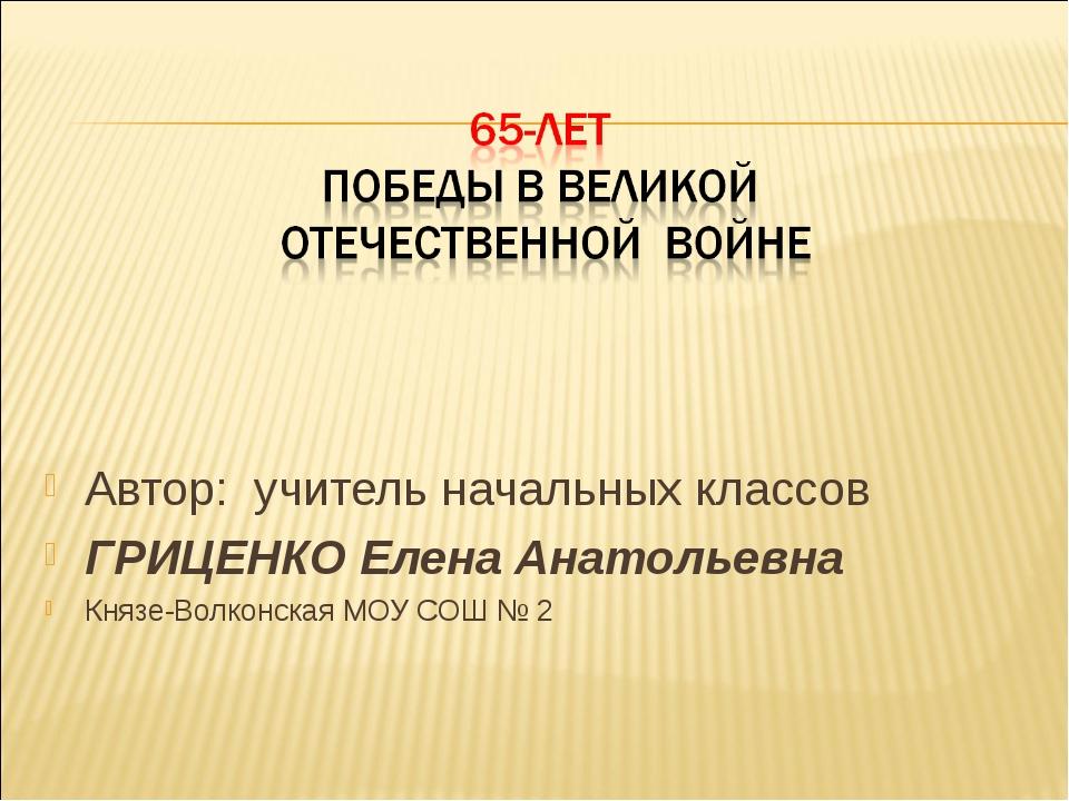 Автор: учитель начальных классов ГРИЦЕНКО Елена Анатольевна Князе-Волконская...