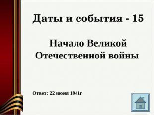 Даты и события - 15 Начало Великой Отечественной войны Ответ: 22 июня 1941г
