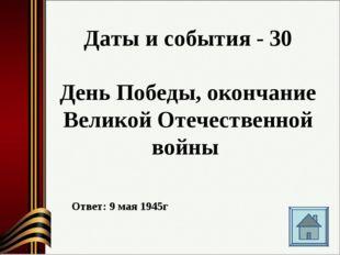 Даты и события - 30 День Победы, окончание Великой Отечественной войны Ответ: