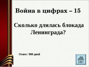 Война в цифрах – 15 Сколько длилась блокада Ленинграда? Ответ: 900 дней