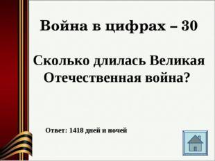 Война в цифрах – 30 Сколько длилась Великая Отечественная война? Ответ: 1418