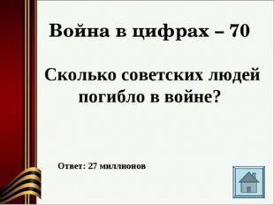 Война в цифрах – 70 Сколько советских людей погибло в войне? Ответ: 27 миллио