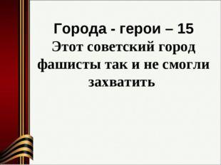 Города - герои – 15 Этот советский город фашисты так и не смогли захватить