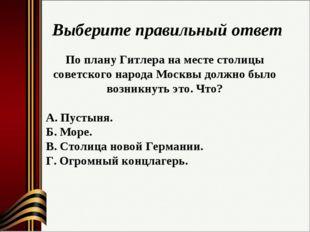 Выберите правильный ответ По плану Гитлера на месте столицы советского народа