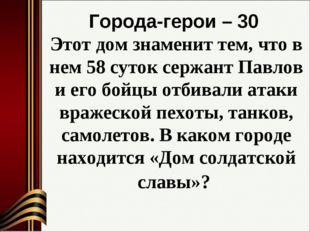 Города-герои – 30 Этот дом знаменит тем, что в нем 58 суток сержант Павлов и