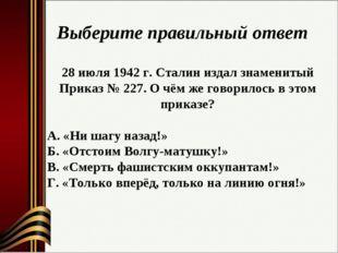 Выберите правильный ответ 28 июля 1942 г. Сталин издал знаменитый Приказ № 22