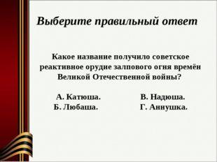 Выберите правильный ответ Какое название получило советское реактивное орудие