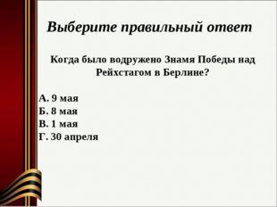 Выберите правильный ответ Когда было водружено Знамя Победы над Рейхстагом в